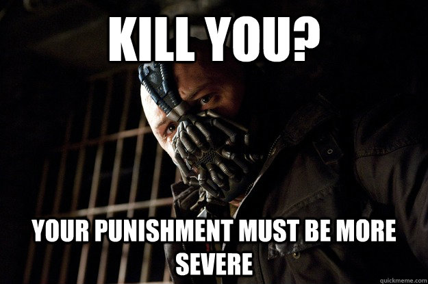 Kill You? Your Punishment Must Be More Severe   - Kill You? Your Punishment Must Be More Severe    Angry Bane
