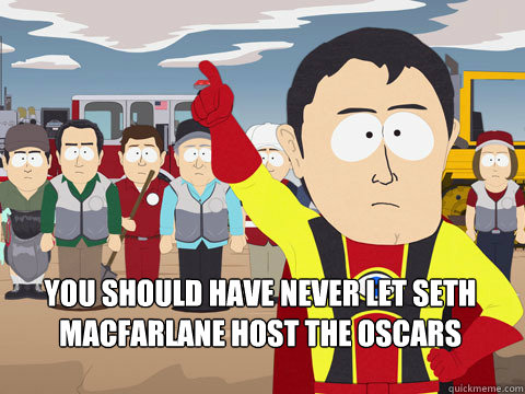 you should have never let Seth Macfarlane host the Oscars -  you should have never let Seth Macfarlane host the Oscars  Captain Hindsight