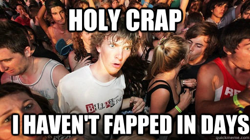 holy crap I haven't fapped in days - holy crap I haven't fapped in days  Misc