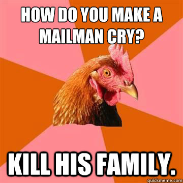 How do you make a mailman cry? Kill his family.