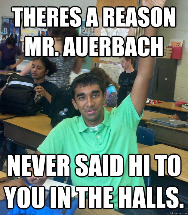 theres a reason mr. auerbach never said hi to you in the halls. - theres a reason mr. auerbach never said hi to you in the halls.  Annoying Student Shriram