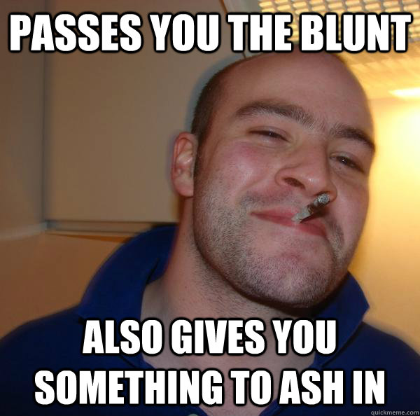 Passes you the blunt Also gives you something to ash in - Passes you the blunt Also gives you something to ash in  Misc