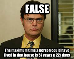 FALSE The maximum time a person could have lived in that house is 57 years & 221 days - FALSE The maximum time a person could have lived in that house is 57 years & 221 days  Misc
