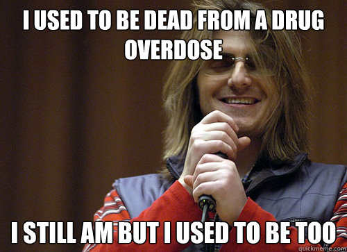 I used to be dead from a drug overdose I still am but i used to be too - I used to be dead from a drug overdose I still am but i used to be too  Mitch Hedberg Meme