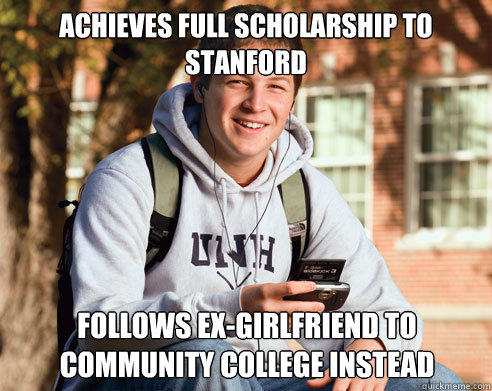 achieves full scholarship to stanford follows ex-girlfriend to community college instead - achieves full scholarship to stanford follows ex-girlfriend to community college instead  College Freshman