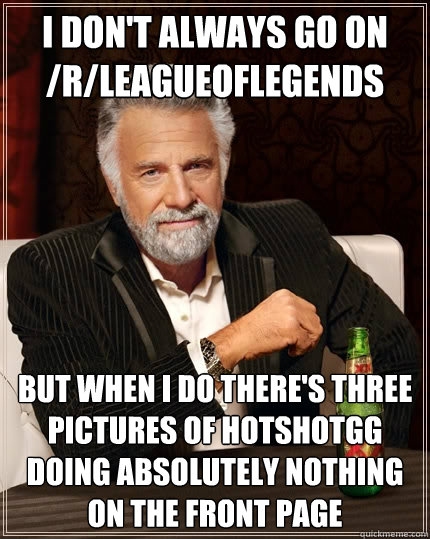 I DON'T ALWAYS GO ON /R/LEAGUEOFLEGENDS BUT WHEN I DO THERE'S THREE PICTURES OF HOTSHOTGG DOING ABSOLUTELY NOTHING ON THE FRONT PAGE - I DON'T ALWAYS GO ON /R/LEAGUEOFLEGENDS BUT WHEN I DO THERE'S THREE PICTURES OF HOTSHOTGG DOING ABSOLUTELY NOTHING ON THE FRONT PAGE  The Most Interesting Man In The World