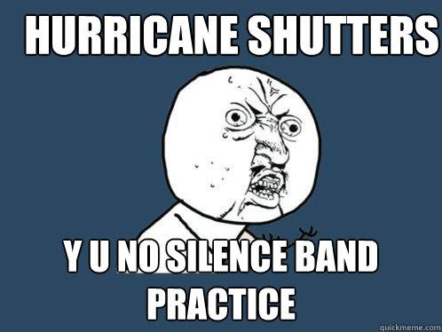 Hurricane Shutters y u no silence band practice - Hurricane Shutters y u no silence band practice  Y U No