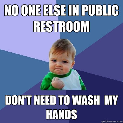 No one else in public restroom don't need to wash  my hands - No one else in public restroom don't need to wash  my hands  Success Kid