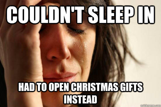 couldn't sleep in had to open Christmas gifts instead - couldn't sleep in had to open Christmas gifts instead  First World Problems