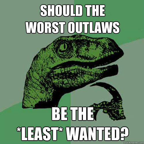 should the worst outlaws be the *least* wanted?  Philosoraptor