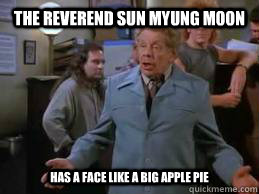 The Reverend Sun Myung Moon Has a face like a big apple pie - The Reverend Sun Myung Moon Has a face like a big apple pie  Frank Costanza
