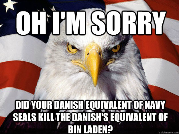 Oh I'm sorry Did your danish equivalent of navy seals kill the danish's equivalent of Bin Laden?  Patriotic Eagle