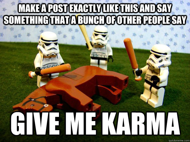 Make a post exactly like this and say something that a bunch of other people say give me karma - Make a post exactly like this and say something that a bunch of other people say give me karma  Misc