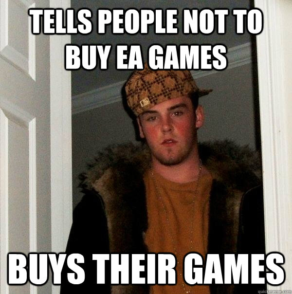 Tells people not to buy EA games Buys their games - Tells people not to buy EA games Buys their games  Scumbag Steve