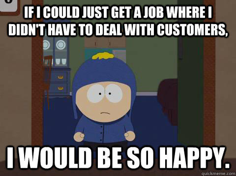 If i could just get a job where i didn't have to deal with customers, i would be so happy.