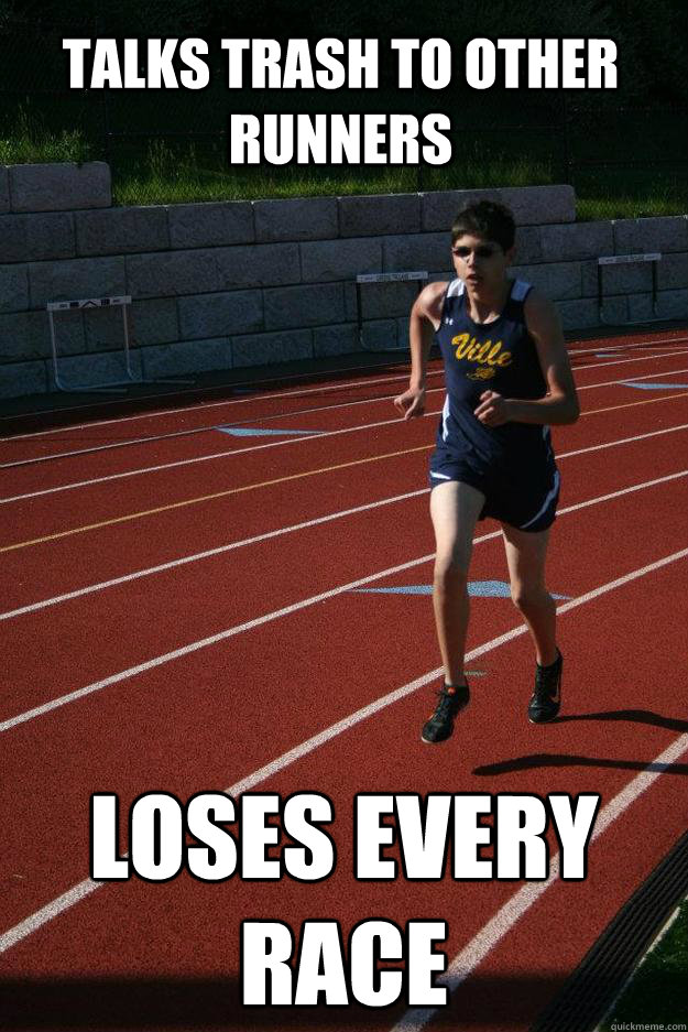 Talks trash to other runners Loses every race
