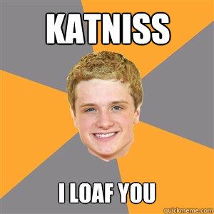Katniss I loaf you - Katniss I loaf you  Peeta Mellark