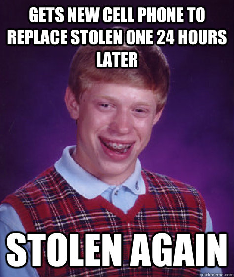 gets new cell phone to replace stolen one 24 hours later stolen again - gets new cell phone to replace stolen one 24 hours later stolen again  Bad Luck Brian