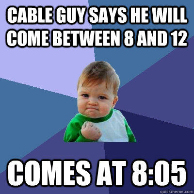 Cable guy says he will come between 8 and 12 Comes at 8:05 - Cable guy says he will come between 8 and 12 Comes at 8:05  Success Kid