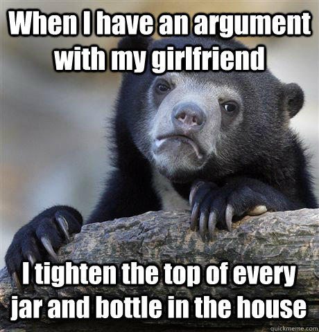 When I have an argument with my girlfriend I tighten the top of every jar and bottle in the house - When I have an argument with my girlfriend I tighten the top of every jar and bottle in the house  Confession Bear