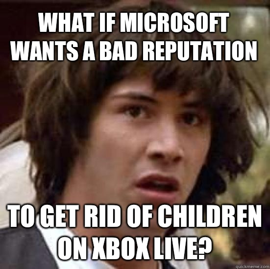 What if Microsoft wants a bad reputation to get rid of children on Xbox live? - What if Microsoft wants a bad reputation to get rid of children on Xbox live?  conspiracy keanu