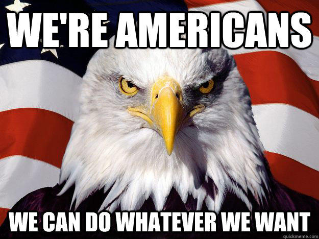 We're Americans we can do whatever we want  One-up America