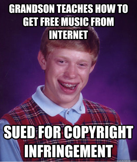 Grandson teaches how to get free music from internet Sued for copyright infringement - Grandson teaches how to get free music from internet Sued for copyright infringement  Bad Luck Brian