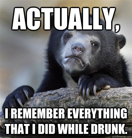 Actually,  I remember everything that I did while drunk. - Actually,  I remember everything that I did while drunk.  Confession Bear