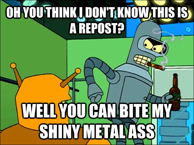 OH YOU THINK I DON'T KNOW THIS IS A REPOST? WELL YOU CAN BITE MY SHINY METAL ASS