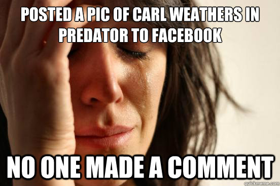posted a pic of carl weathers in predator to facebook no one made a comment  - posted a pic of carl weathers in predator to facebook no one made a comment   First World Problems