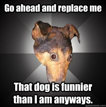 Go ahead and replace me That dog is funnier than I am anyways. - Go ahead and replace me That dog is funnier than I am anyways.  Depression Dog