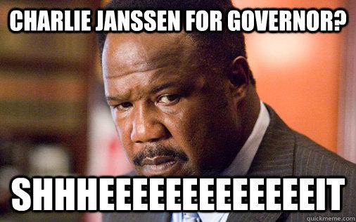 charlie janssen for governor? SHHHEEEEEEEEEEEEEIT