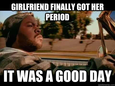 Girlfriend finally got her period IT WAS A GOOD DAY - Girlfriend finally got her period IT WAS A GOOD DAY  ice cube good day