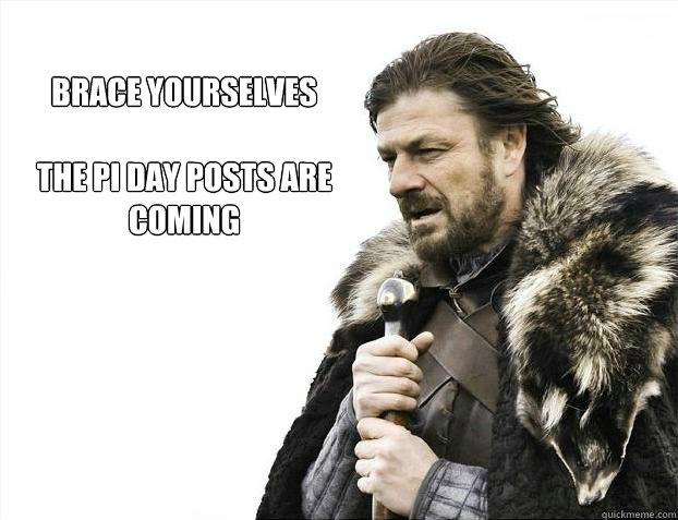 brace yourselves  The Pi Day posts are coming
