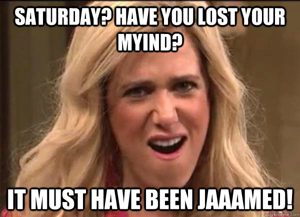 Saturday? have you lost your myind? It must have been jaaamed!  Californians