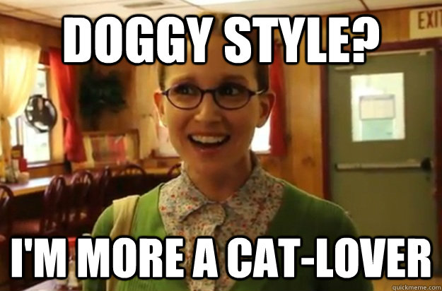 Doggy style? i'm more a cat-lover - Doggy style? i'm more a cat-lover  Sexually Oblivious Female