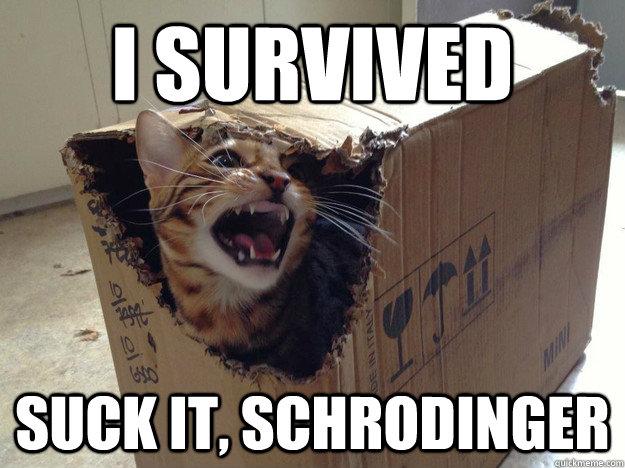 I survived suck it, Schrodinger