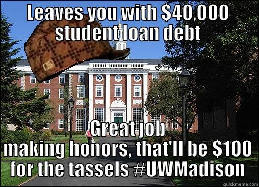 LEAVES YOU WITH $40,000 STUDENT LOAN DEBT GREAT JOB MAKING HONORS, THAT'LL BE $100 FOR THE TASSELS #UWMADISON Scumbag University