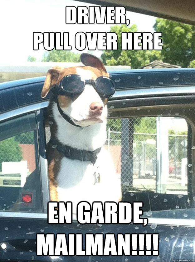 Driver,  pull over here en garde, mailman!!!!