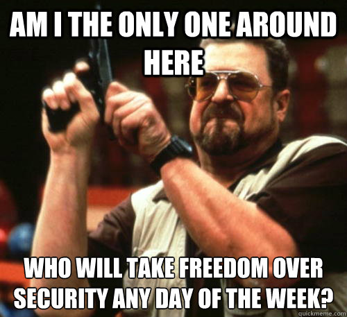 Am i the only one around here Who will take freedom over security any day of the week? - Am i the only one around here Who will take freedom over security any day of the week?  Am I The Only One Around Here