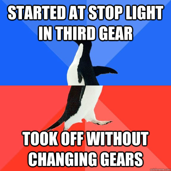 Started at stop light in third gear Took off without changing gears - Started at stop light in third gear Took off without changing gears  Socially Awkward Awesome Penguin