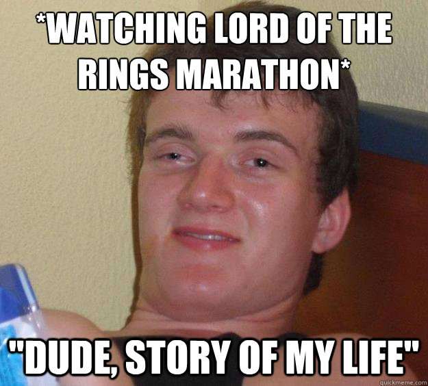 *Watching lord of the rings marathon*