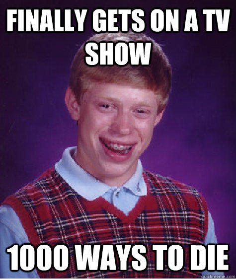 Finally gets on a TV show 1000 ways to die - Finally gets on a TV show 1000 ways to die  Bad Luck Brian