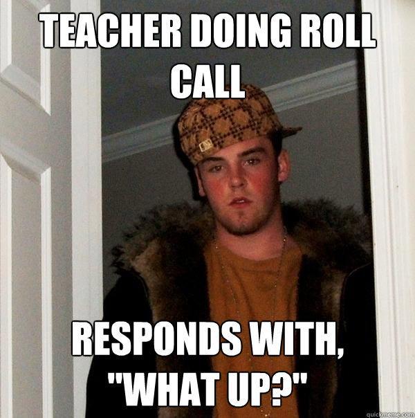 Teacher doing Roll CAll Responds with,