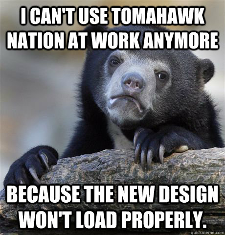 I can't use tomahawk nation at work anymore Because the new design won't load properly. - I can't use tomahawk nation at work anymore Because the new design won't load properly.  Confession Bear