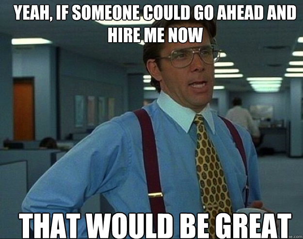 yeah, if someone could go ahead and hire me now THAT WOULD BE GREAT