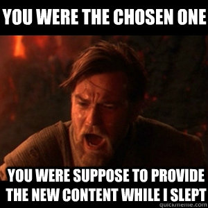 you were the chosen one  you were suppose to provide the new content while i slept