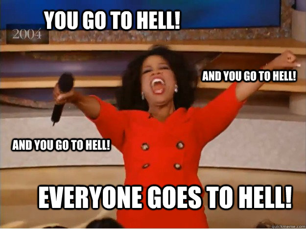You go to hell! everyone goes to hell! and you go to hell! and you go to hell! - You go to hell! everyone goes to hell! and you go to hell! and you go to hell!  oprah you get a car