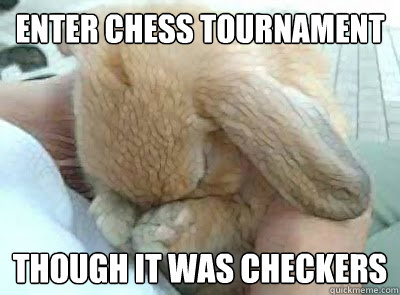 Enter chess tournament  though it was checkers