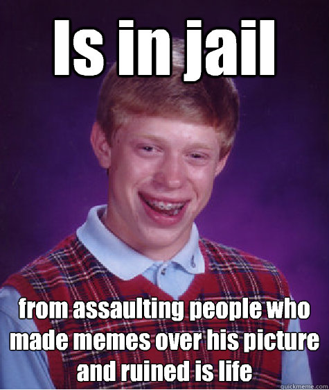 Is in jail from assaulting people who made memes over his picture and ruined is life  Bad Luck Brian